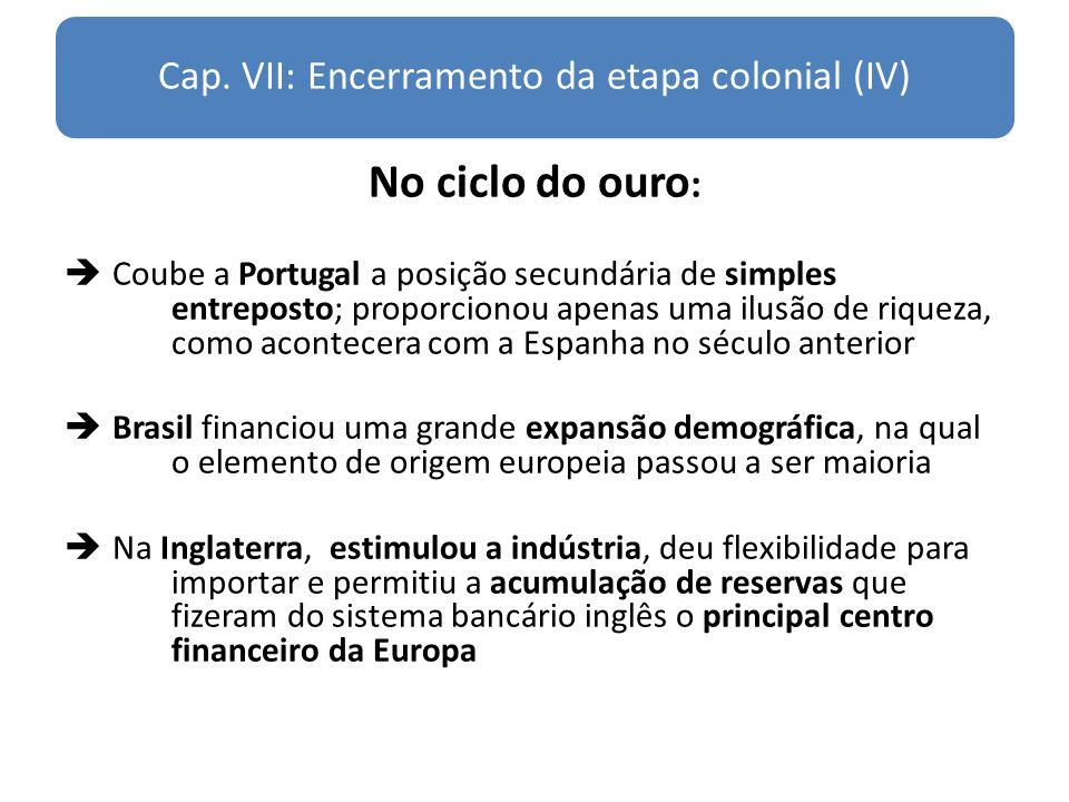 Cap. VII: Encerramento da etapa colonial (IV) No ciclo do ouro : Coube a Portugal a posição secundária de simples entreposto; proporcionou apenas uma