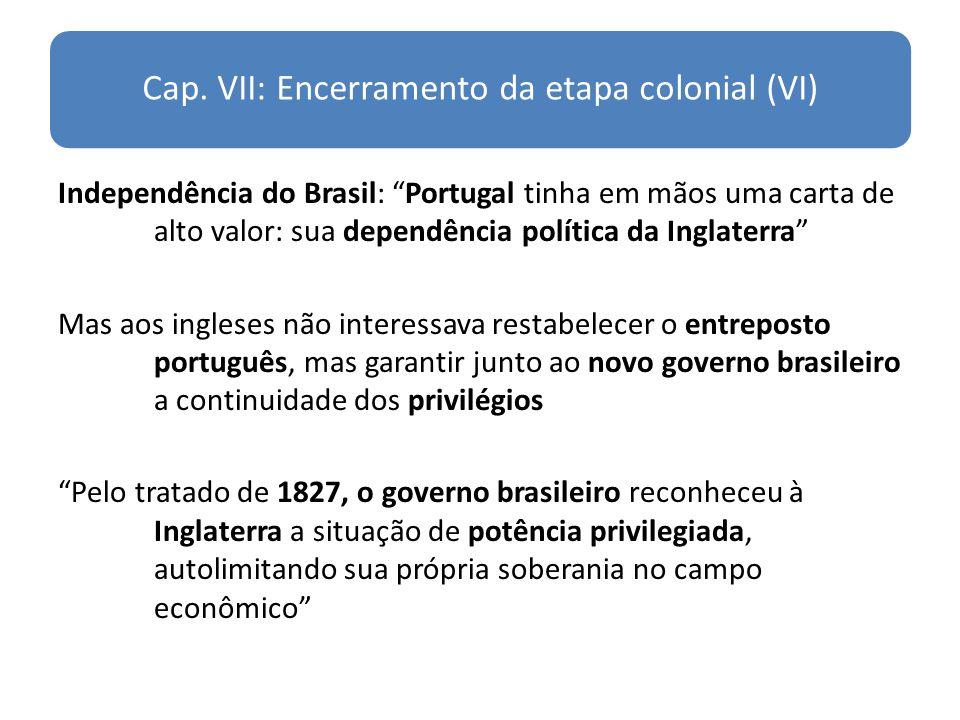 Cap. VII: Encerramento da etapa colonial (VI) Independência do Brasil: Portugal tinha em mãos uma carta de alto valor: sua dependência política da Ing