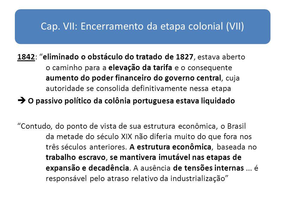 Cap. VII: Encerramento da etapa colonial (VII) 1842: eliminado o obstáculo do tratado de 1827, estava aberto o caminho para a elevação da tarifa e o c