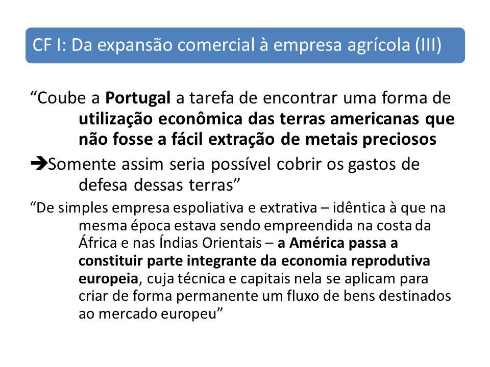 CF I: Da expansão comercial à empresa agrícola (III) Coube a Portugal a tarefa de encontrar uma forma de utilização econômica das terras americanas qu