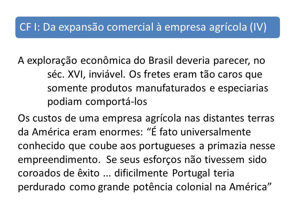 CF I: Da expansão comercial à empresa agrícola (IV) A exploração econômica do Brasil deveria parecer, no séc. XVI, inviável. Os fretes eram tão caros