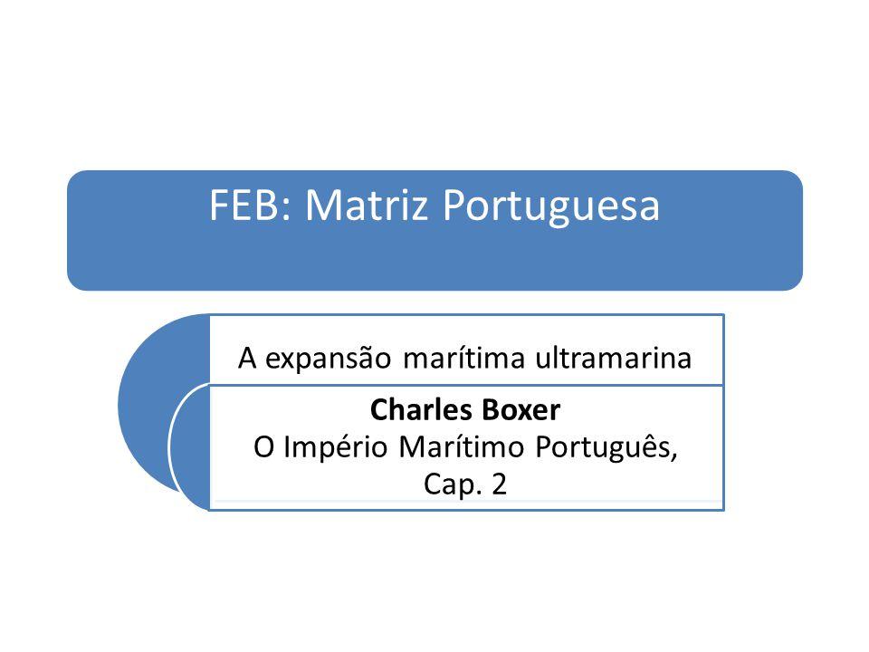 FEB: Matriz Portuguesa A expansão marítima ultramarina Charles Boxer O Império Marítimo Português, Cap.