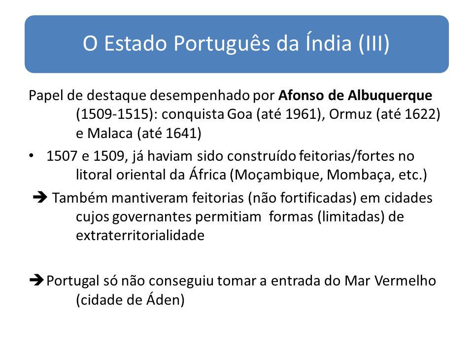 O Estado Português da Índia (III) Papel de destaque desempenhado por Afonso de Albuquerque (1509-1515): conquista Goa (até 1961), Ormuz (até 1622) e Malaca (até 1641) 1507 e 1509, já haviam sido construído feitorias/fortes no litoral oriental da África (Moçambique, Mombaça, etc.) Também mantiveram feitorias (não fortificadas) em cidades cujos governantes permitiam formas (limitadas) de extraterritorialidade Portugal só não conseguiu tomar a entrada do Mar Vermelho (cidade de Áden)