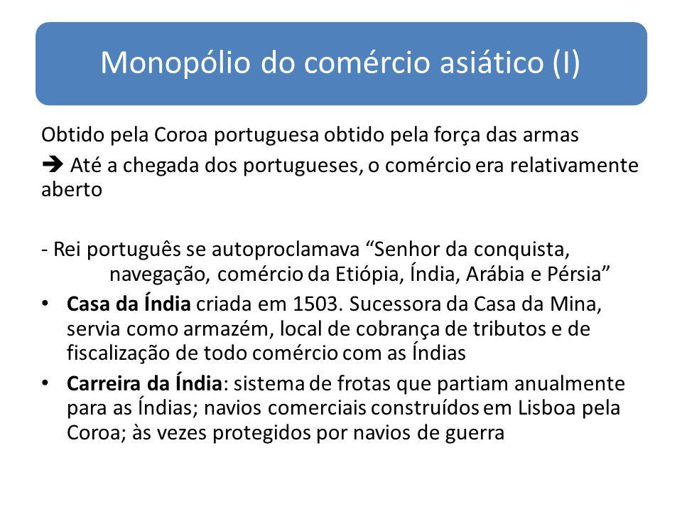 Monopólio do comércio asiático (I) Obtido pela Coroa portuguesa obtido pela força das armas Até a chegada dos portugueses, o comércio era relativament