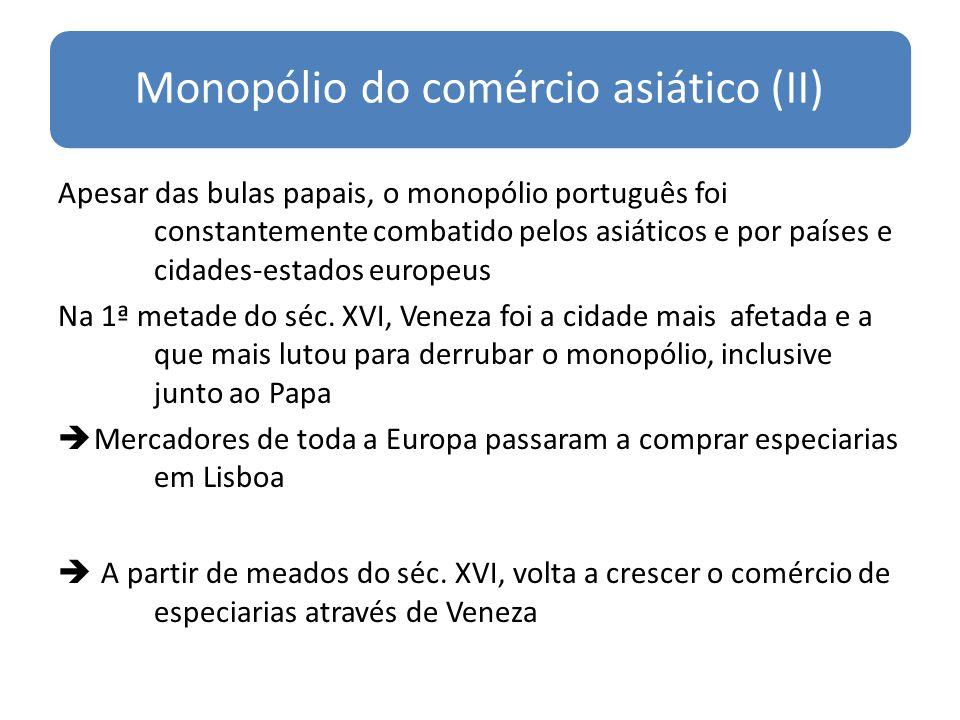Monopólio do comércio asiático (II) Apesar das bulas papais, o monopólio português foi constantemente combatido pelos asiáticos e por países e cidades-estados europeus Na 1ª metade do séc.