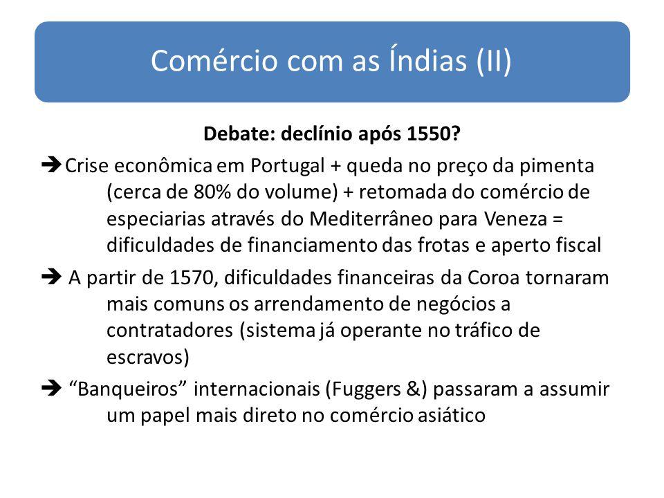 Comércio com as Índias (II) Debate: declínio após 1550? Crise econômica em Portugal + queda no preço da pimenta (cerca de 80% do volume) + retomada do