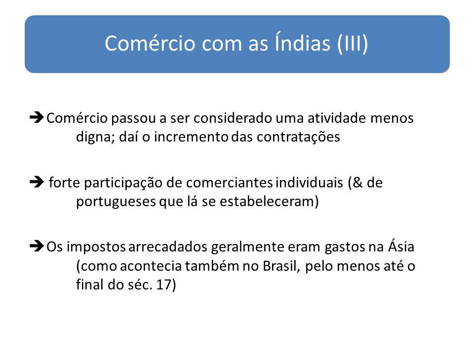 Comércio com as Índias (III) Comércio passou a ser considerado uma atividade menos digna; daí o incremento das contratações forte participação de comerciantes individuais (& de portugueses que lá se estabeleceram) Os impostos arrecadados geralmente eram gastos na Ásia (como acontecia também no Brasil, pelo menos até o final do séc.