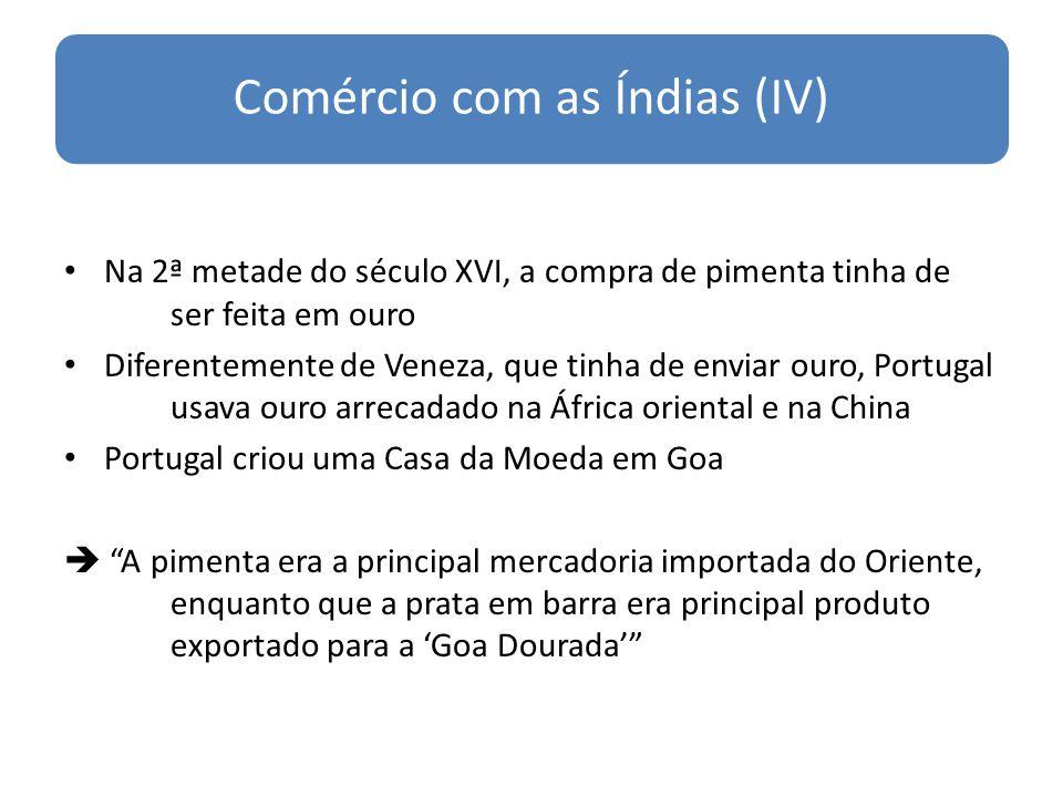 Comércio com as Índias (IV) Na 2ª metade do século XVI, a compra de pimenta tinha de ser feita em ouro Diferentemente de Veneza, que tinha de enviar o