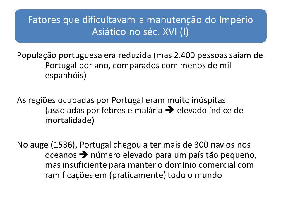 Fatores que dificultavam a manutenção do Império Asiático no séc. XVI (I) População portuguesa era reduzida (mas 2.400 pessoas saíam de Portugal por a