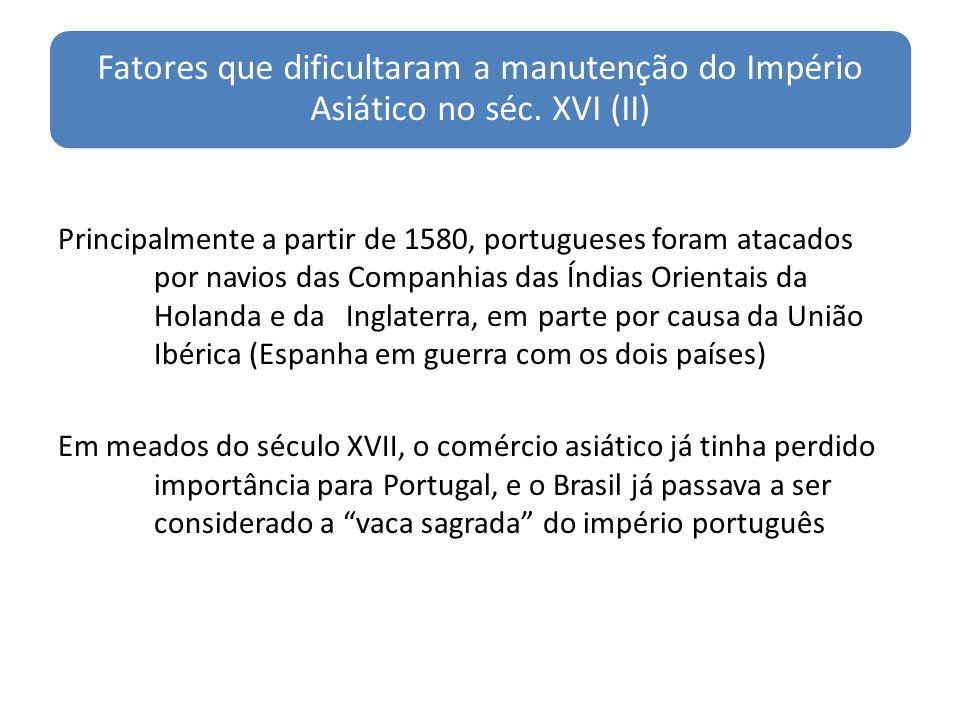 Fatores que dificultaram a manutenção do Império Asiático no séc. XVI (II) Principalmente a partir de 1580, portugueses foram atacados por navios das