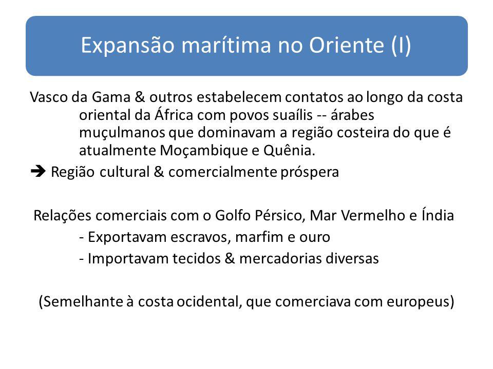 Expansão marítima no Oriente (I) Vasco da Gama & outros estabelecem contatos ao longo da costa oriental da África com povos suaílis -- árabes muçulmanos que dominavam a região costeira do que é atualmente Moçambique e Quênia.
