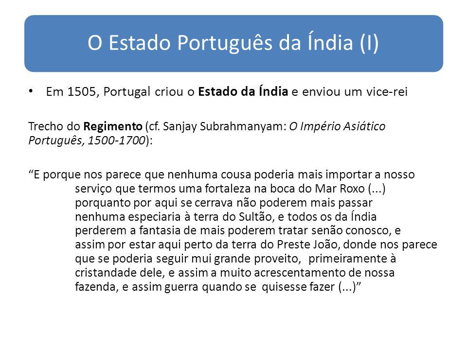 O Estado Português da Índia (I) Em 1505, Portugal criou o Estado da Índia e enviou um vice-rei Trecho do Regimento (cf. Sanjay Subrahmanyam: O Império