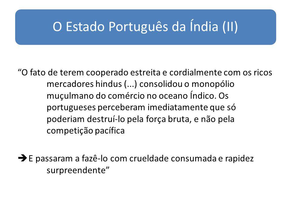 O Estado Português da Índia (II) O fato de terem cooperado estreita e cordialmente com os ricos mercadores hindus (...) consolidou o monopólio muçulmano do comércio no oceano Índico.