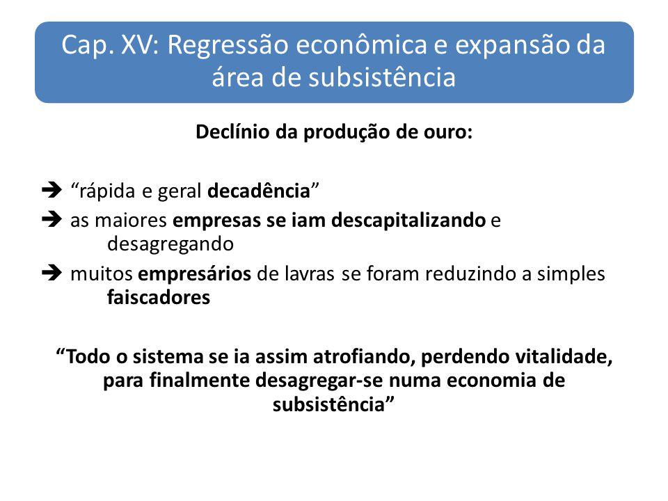 Cap. XV: Regressão econômica e expansão da área de subsistência Declínio da produção de ouro: rápida e geral decadência as maiores empresas se iam des