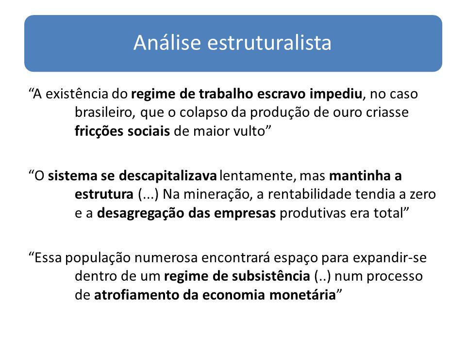 Análise estruturalista A existência do regime de trabalho escravo impediu, no caso brasileiro, que o colapso da produção de ouro criasse fricções soci