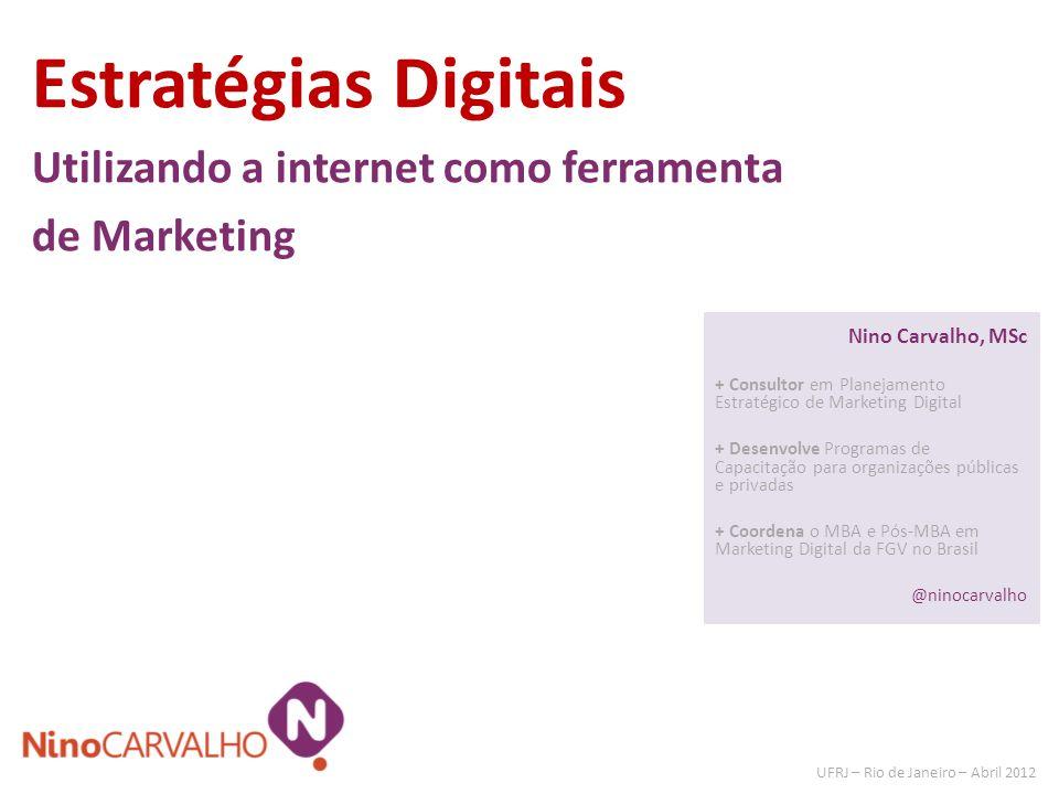Estratégias Digitais Utilizando a internet como ferramenta de Marketing UFRJ – Rio de Janeiro – Abril 2012 Nino Carvalho, MSc + Consultor em Planejame