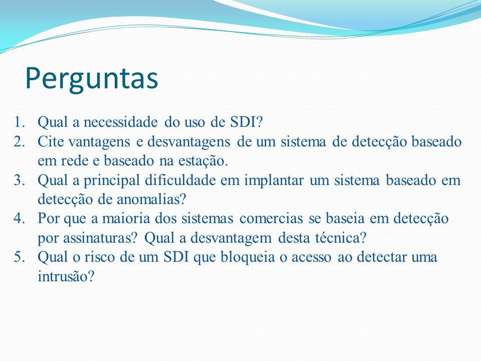 Perguntas 1.Qual a necessidade do uso de SDI? 2.Cite vantagens e desvantagens de um sistema de detecção baseado em rede e baseado na estação. 3.Qual a