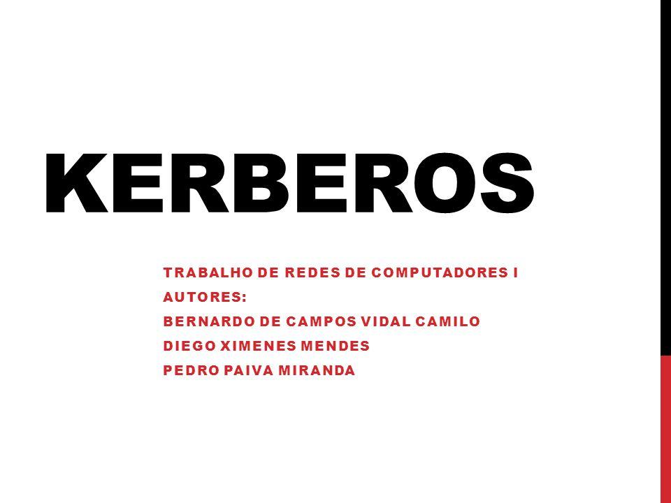 KERBEROS TRABALHO DE REDES DE COMPUTADORES I AUTORES: BERNARDO DE CAMPOS VIDAL CAMILO DIEGO XIMENES MENDES PEDRO PAIVA MIRANDA