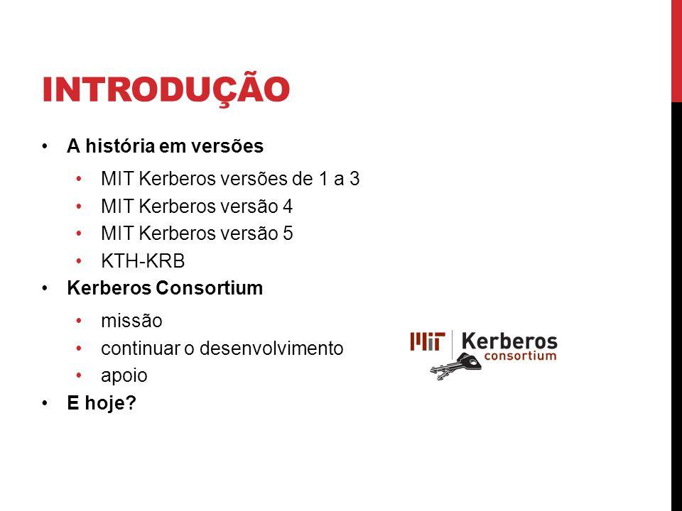INTRODUÇÃO A história em versões MIT Kerberos versões de 1 a 3 MIT Kerberos versão 4 MIT Kerberos versão 5 KTH-KRB Kerberos Consortium missão continuar o desenvolvimento apoio E hoje?