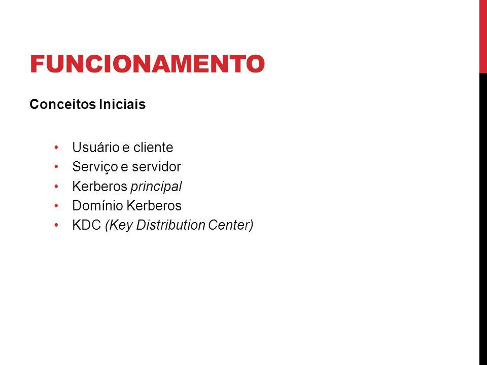 FUNCIONAMENTO Conceitos Iniciais Usuário e cliente Serviço e servidor Kerberos principal Domínio Kerberos KDC (Key Distribution Center)