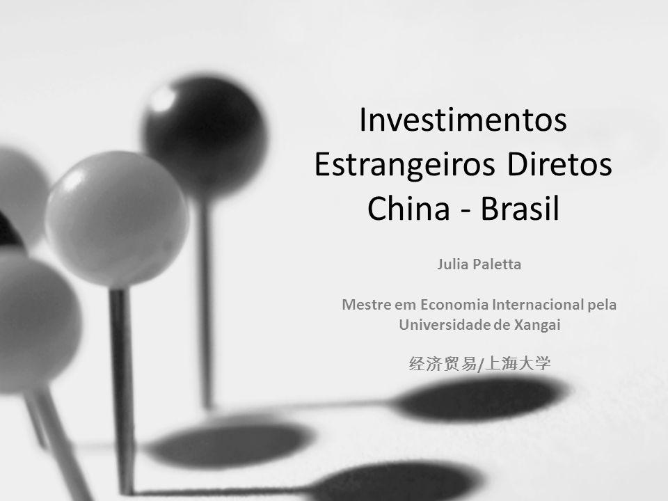 Investimentos Estrangeiros Diretos China - Brasil Julia Paletta Mestre em Economia Internacional pela Universidade de Xangai /