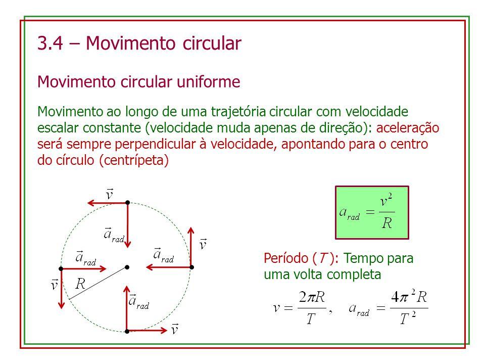 3.4 – Movimento circular Movimento circular uniforme Movimento ao longo de uma trajetória circular com velocidade escalar constante (velocidade muda apenas de direção): aceleração será sempre perpendicular à velocidade, apontando para o centro do círculo (centrípeta) Período (T ): Tempo para uma volta completa