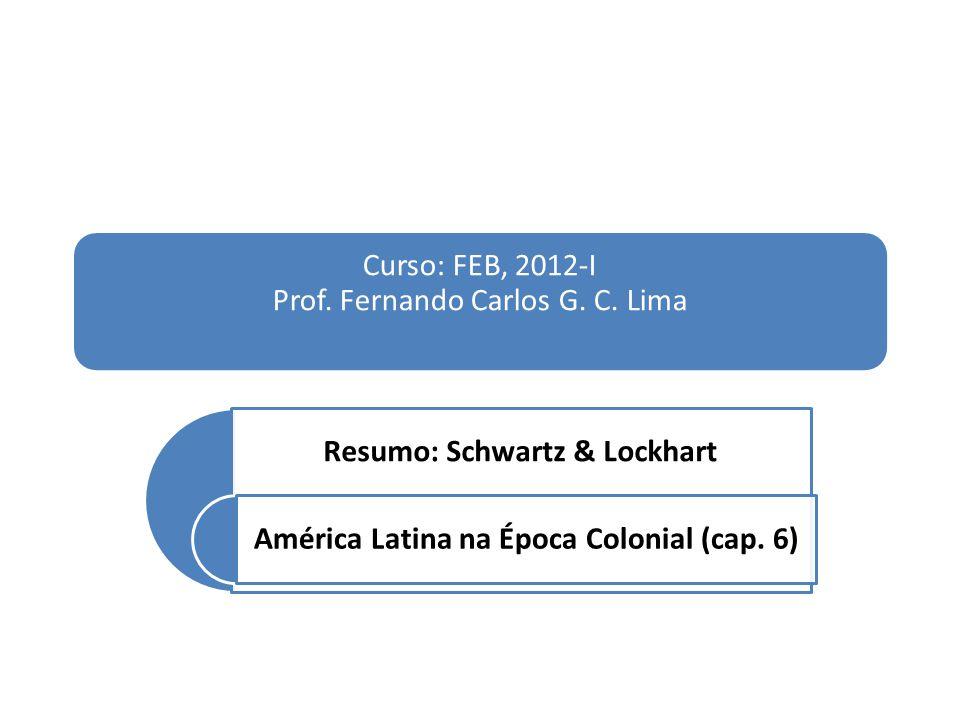 Curso: FEB, 2012-I Prof. Fernando Carlos G. C. Lima Resumo: Schwartz & Lockhart América Latina na Época Colonial (cap. 6)