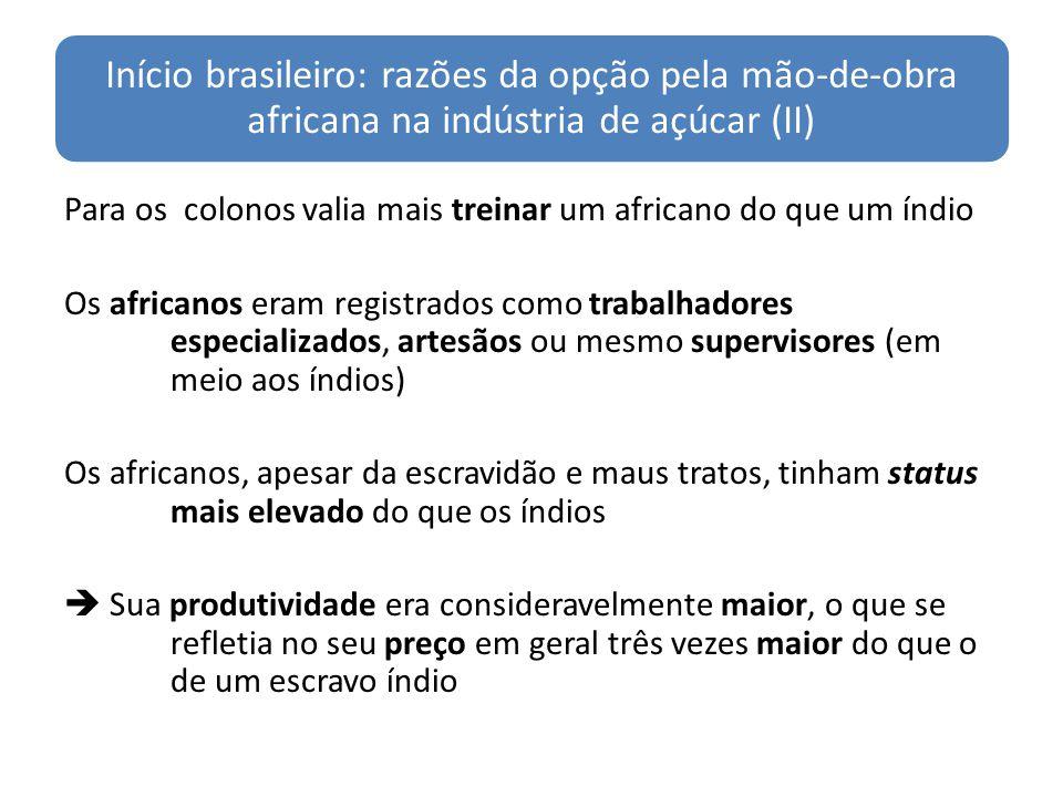 Início brasileiro: razões da opção pela mão-de-obra africana na indústria de açúcar (II) Para os colonos valia mais treinar um africano do que um índio Os africanos eram registrados como trabalhadores especializados, artesãos ou mesmo supervisores (em meio aos índios) Os africanos, apesar da escravidão e maus tratos, tinham status mais elevado do que os índios Sua produtividade era consideravelmente maior, o que se refletia no seu preço em geral três vezes maior do que o de um escravo índio
