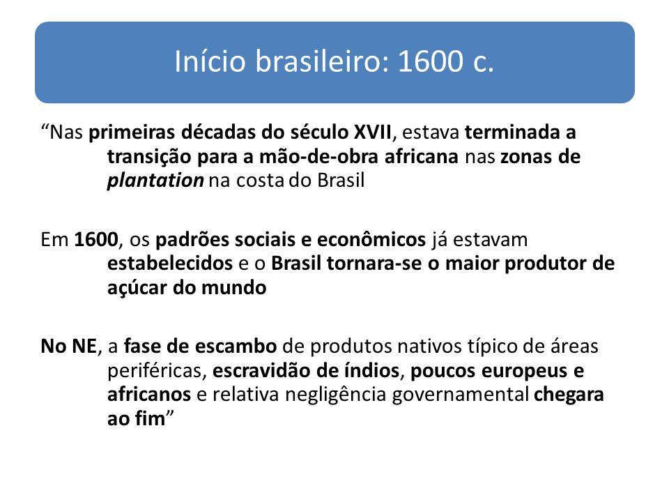 Início brasileiro: 1600 c. Nas primeiras décadas do século XVII, estava terminada a transição para a mão-de-obra africana nas zonas de plantation na c