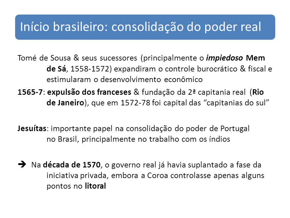 Início brasileiro: consolidação do poder real Tomé de Sousa & seus sucessores (principalmente o impiedoso Mem de Sá, 1558-1572) expandiram o controle burocrático & fiscal e estimularam o desenvolvimento econômico 1565-7: expulsão dos franceses & fundação da 2ª capitania real (Rio de Janeiro), que em 1572-78 foi capital das capitanias do sul Jesuítas: importante papel na consolidação do poder de Portugal no Brasil, principalmente no trabalho com os índios Na década de 1570, o governo real já havia suplantado a fase da iniciativa privada, embora a Coroa controlasse apenas alguns pontos no litoral