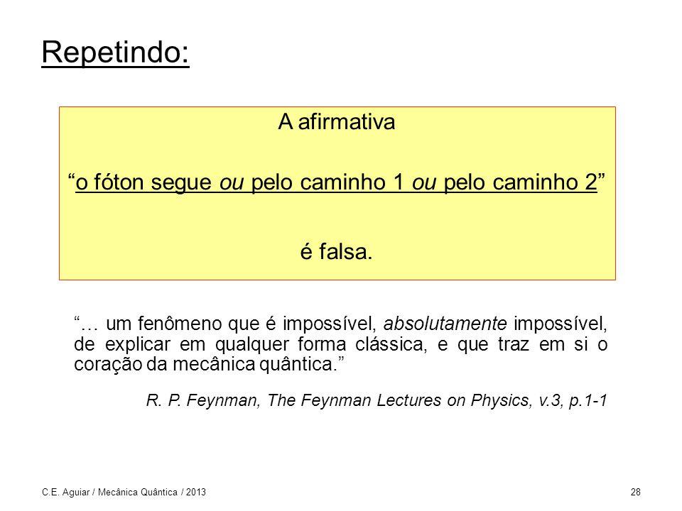 C.E. Aguiar / Mecânica Quântica / 201328 Repetindo: A afirmativa o fóton segue ou pelo caminho 1 ou pelo caminho 2 é falsa. … um fenômeno que é imposs