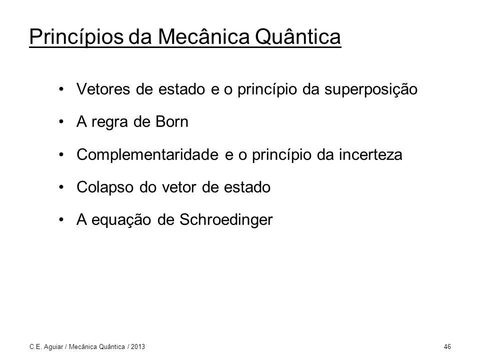 Princípios da Mecânica Quântica Vetores de estado e o princípio da superposição A regra de Born Complementaridade e o princípio da incerteza Colapso do vetor de estado A equação de Schroedinger C.E.