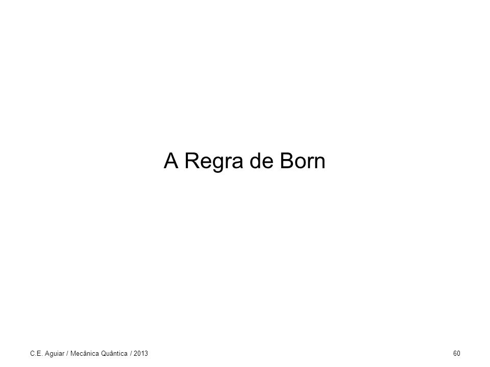 A Regra de Born C.E. Aguiar / Mecânica Quântica / 201360