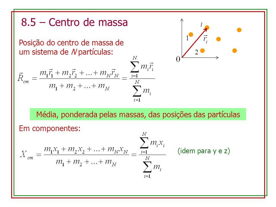 8.5 – Centro de massa Posição do centro de massa de um sistema de N partículas: Média, ponderada pelas massas, das posições das partículas 1 2 i Em co