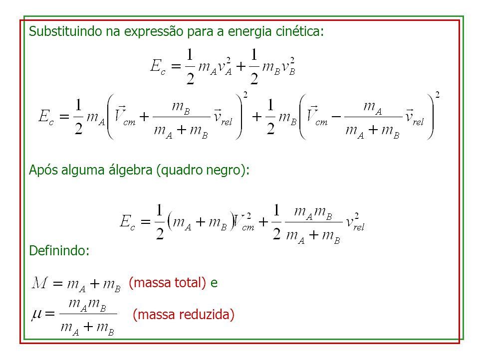 Substituindo na expressão para a energia cinética: Após alguma álgebra (quadro negro): Definindo: (massa total) e (massa reduzida)