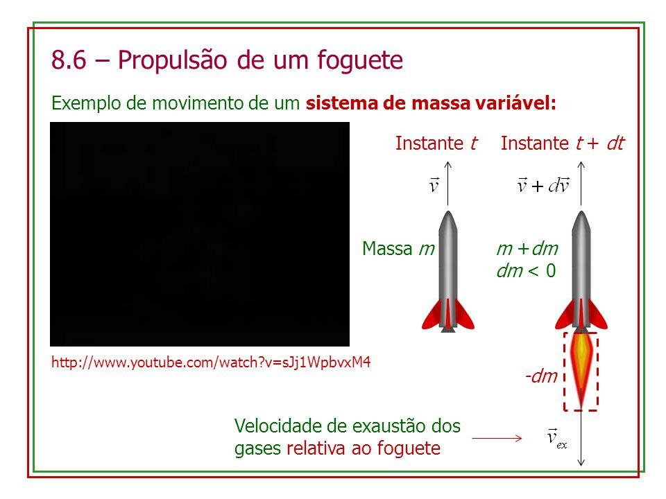 8.6 – Propulsão de um foguete Exemplo de movimento de um sistema de massa variável: Instante t Massa m Instante t + dt m +dm dm < 0 -dm Velocidade de