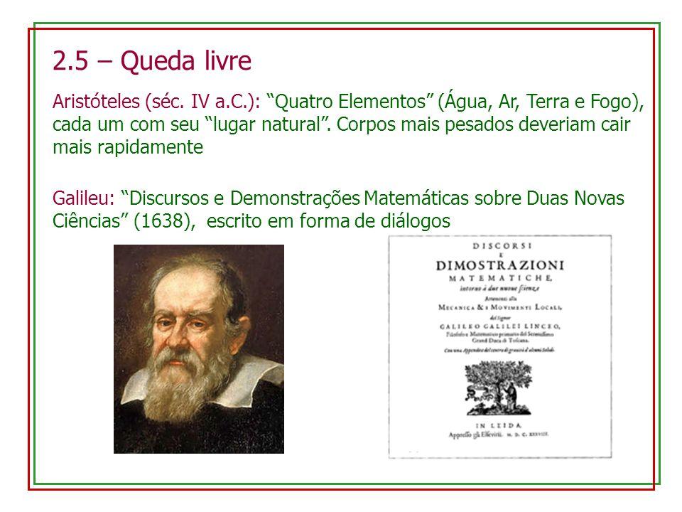 2.5 – Queda livre Aristóteles (séc. IV a.C.): Quatro Elementos (Água, Ar, Terra e Fogo), cada um com seu lugar natural. Corpos mais pesados deveriam c