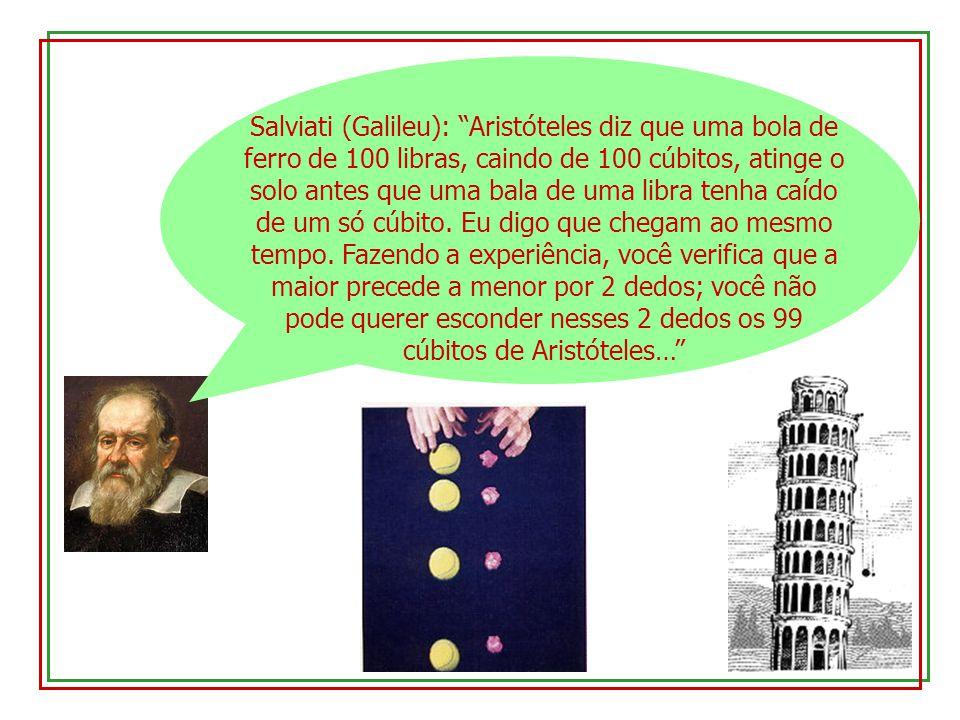 Salviati (Galileu): Aristóteles diz que uma bola de ferro de 100 libras, caindo de 100 cúbitos, atinge o solo antes que uma bala de uma libra tenha ca