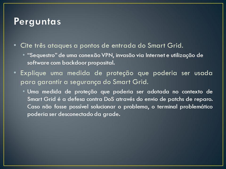 Cite três ataques a pontos de entrada do Smart Grid. Sequestro de uma conexão VPN, invasão via Internet e utilização de software com backdoor proposit