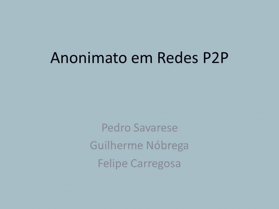 Anonimato em Redes P2P Pedro Savarese Guilherme Nóbrega Felipe Carregosa