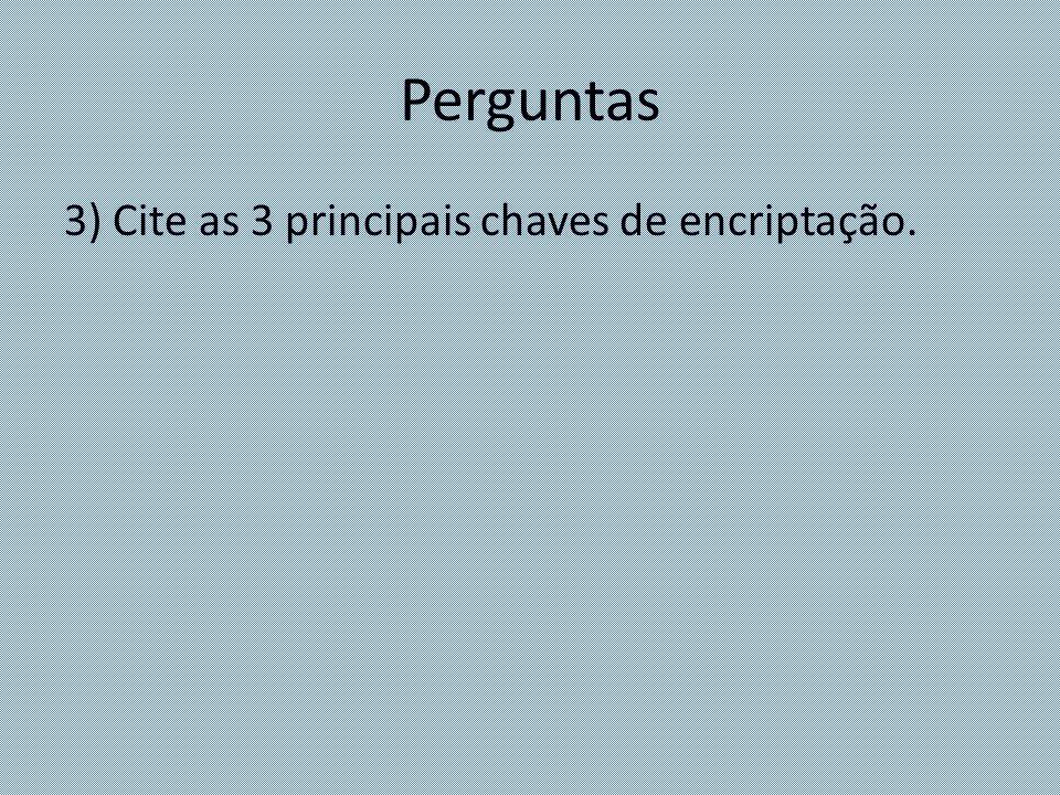 Perguntas 3) Cite as 3 principais chaves de encriptação.