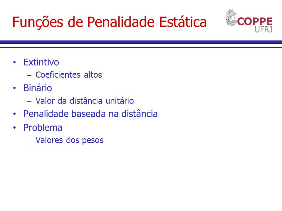 Funções de Penalidade Estática Extintivo – Coeficientes altos Binário – Valor da distância unitário Penalidade baseada na distância Problema – Valores dos pesos