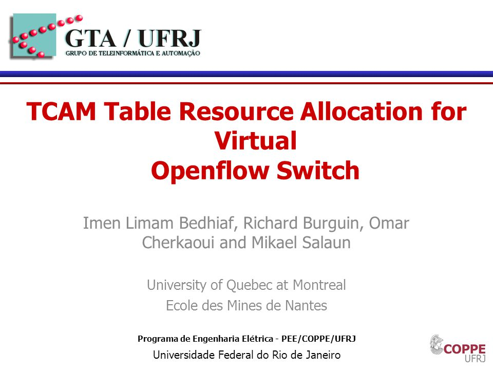 1 Programa de Engenharia Elétrica - PEE/COPPE/UFRJ Universidade Federal do Rio de Janeiro TCAM Table Resource Allocation for Virtual Openflow Switch Imen Limam Bedhiaf, Richard Burguin, Omar Cherkaoui and Mikael Salaun University of Quebec at Montreal Ecole des Mines de Nantes