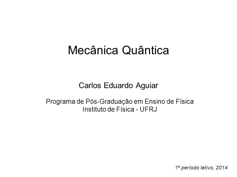 Mecânica Quântica Carlos Eduardo Aguiar Programa de Pós-Graduação em Ensino de Física Instituto de Física - UFRJ 1º período letivo, 2014
