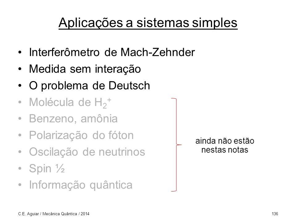 Aplicações a sistemas simples Interferômetro de Mach-Zehnder Medida sem interação O problema de Deutsch Molécula de H 2 + Benzeno, amônia Polarização do fóton Oscilação de neutrinos Spin ½ Informação quântica C.E.