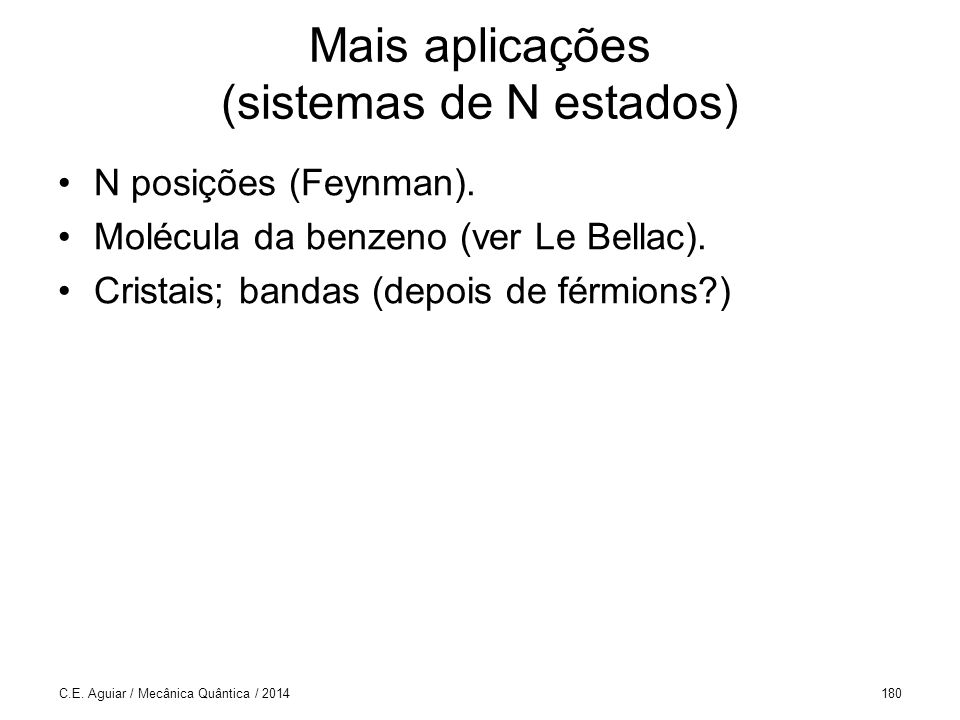 C.E. Aguiar / Mecânica Quântica / 2014180 Mais aplicações (sistemas de N estados) N posições (Feynman). Molécula da benzeno (ver Le Bellac). Cristais;