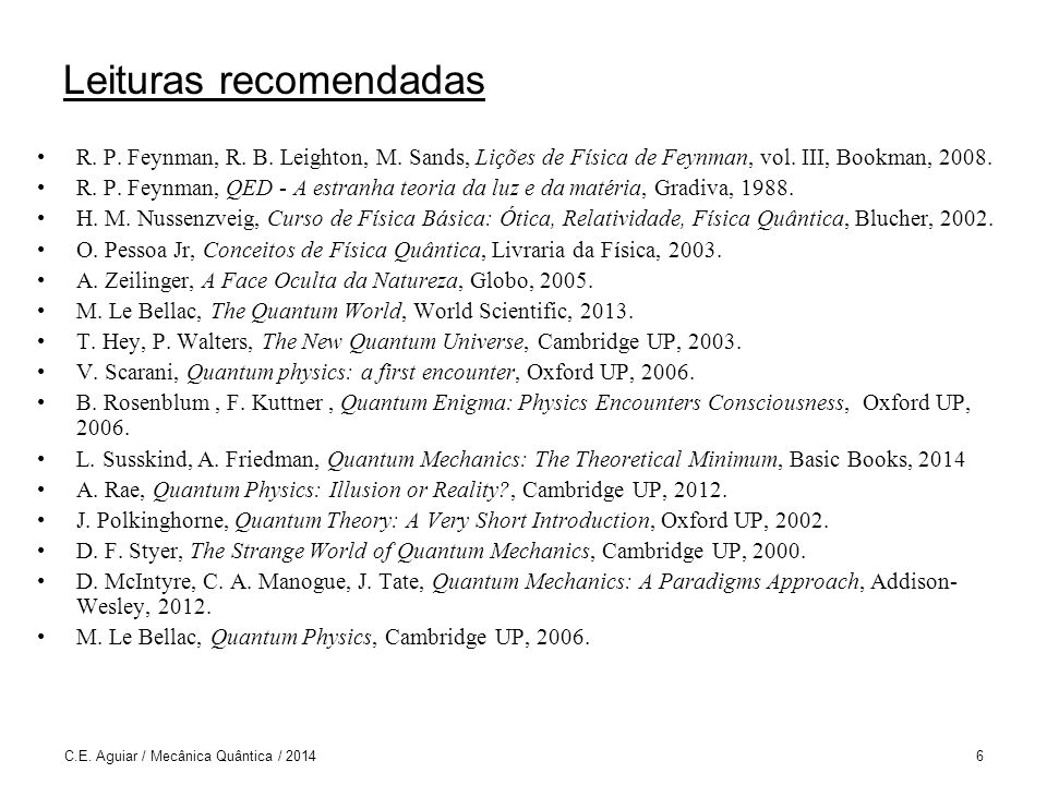 Simulações Interferômetro de Mach-Zehnder (Universidade Federal do Rio Grande do Sul) http://www.if.ufrgs.br/~fernanda/ http://www.if.ufrgs.br/~fernanda/ Experiência de Stern-Gerlach (Universidade Federal do Rio Grande do Sul) http://www.if.ufrgs.br/~betz/quantum/SGtexto.htm http://www.if.ufrgs.br/~betz/quantum/SGtexto.htm QuantumLab (Universität Erlangen-Nürnberg) http://www.didaktik.physik.uni-erlangen.de/quantumlab/english/index.html http://www.didaktik.physik.uni-erlangen.de/quantumlab/english/index.html PhET (University of Colorado) http://phet.colorado.edu/pt_BR/simulations/category/physics/quantum- phenomena http://phet.colorado.edu/pt_BR/simulations/category/physics/quantum- phenomena SPINS (Oregon State University) http://www.physics.orst.edu/~mcintyre/ph425/spins/index_SPINS_OSP.html http://www.physics.orst.edu/~mcintyre/ph425/spins/index_SPINS_OSP.html Quantum physics (École Polytechnique) http://www.quantum-physics.polytechnique.fr/index.html http://www.quantum-physics.polytechnique.fr/index.html C.E.