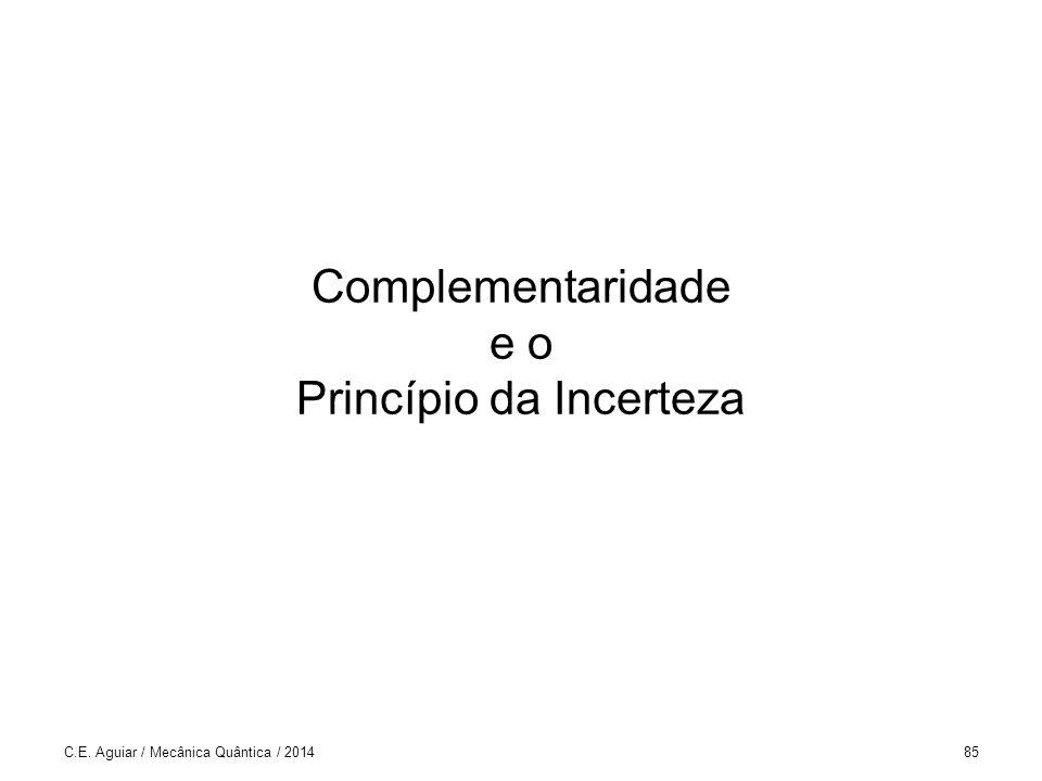Complementaridade e o Princípio da Incerteza C.E. Aguiar / Mecânica Quântica / 201485