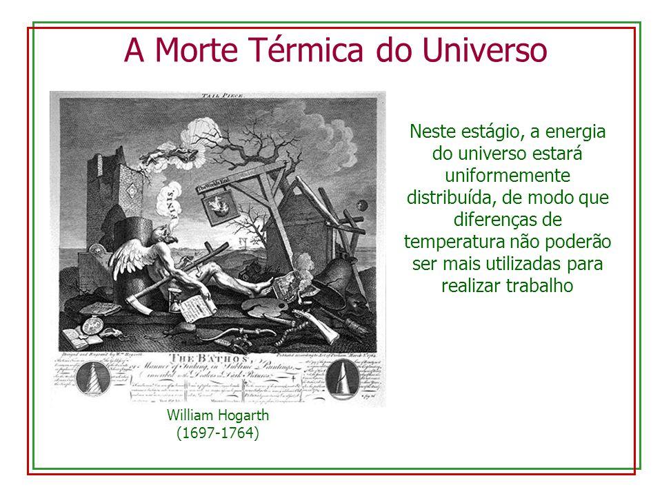A Morte Térmica do Universo William Hogarth (1697-1764) Neste estágio, a energia do universo estará uniformemente distribuída, de modo que diferenças