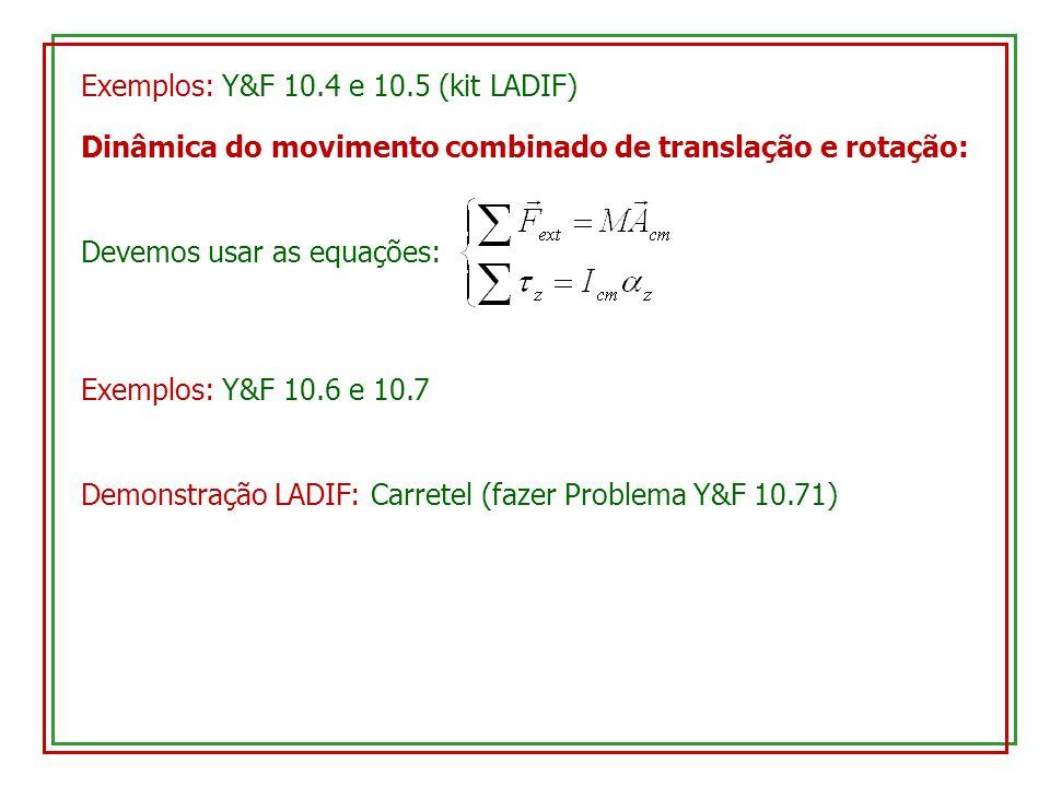 Exemplos: Y&F 10.4 e 10.5 (kit LADIF) Dinâmica do movimento combinado de translação e rotação: Devemos usar as equações: Exemplos: Y&F 10.6 e 10.7 Demonstração LADIF: Carretel (fazer Problema Y&F 10.71)